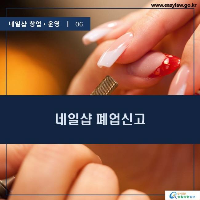 네일샵 창업ㆍ운영  ㅣ  06 네일샵 폐업신고 www.easylaw.go.kr 찾기 쉬운 생활법령정보 로고